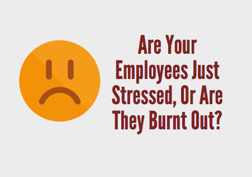 Are Your Employees Just Stressed Out, Or Are They Burnt Out?